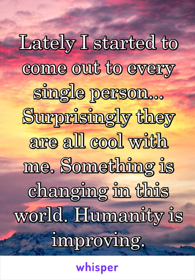 Lately I started to come out to every single person... Surprisingly they are all cool with me. Something is changing in this world. Humanity is improving.