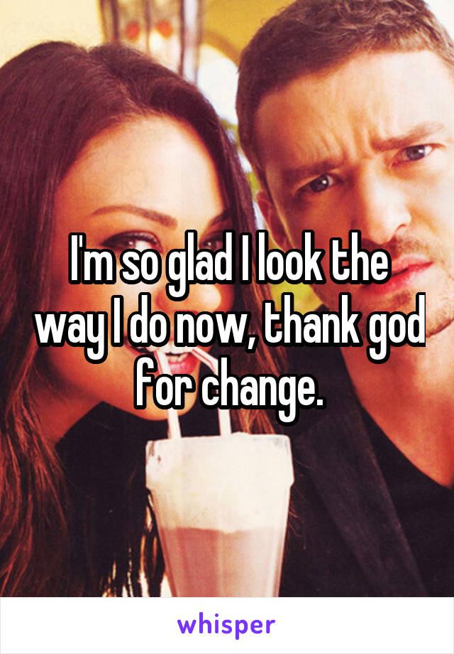 I'm so glad I look the way I do now, thank god for change.