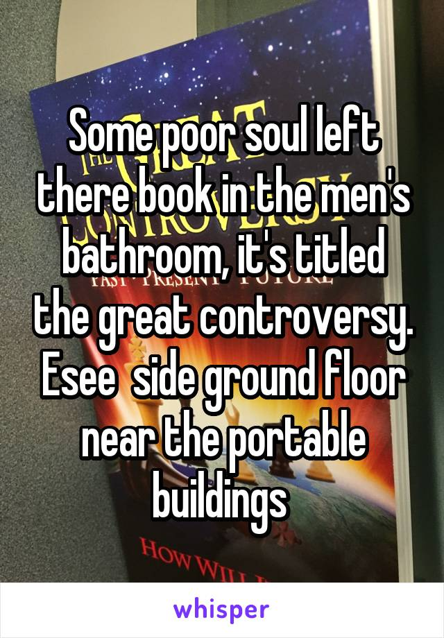 Some poor soul left there book in the men's bathroom, it's titled the great controversy. Esee  side ground floor near the portable buildings