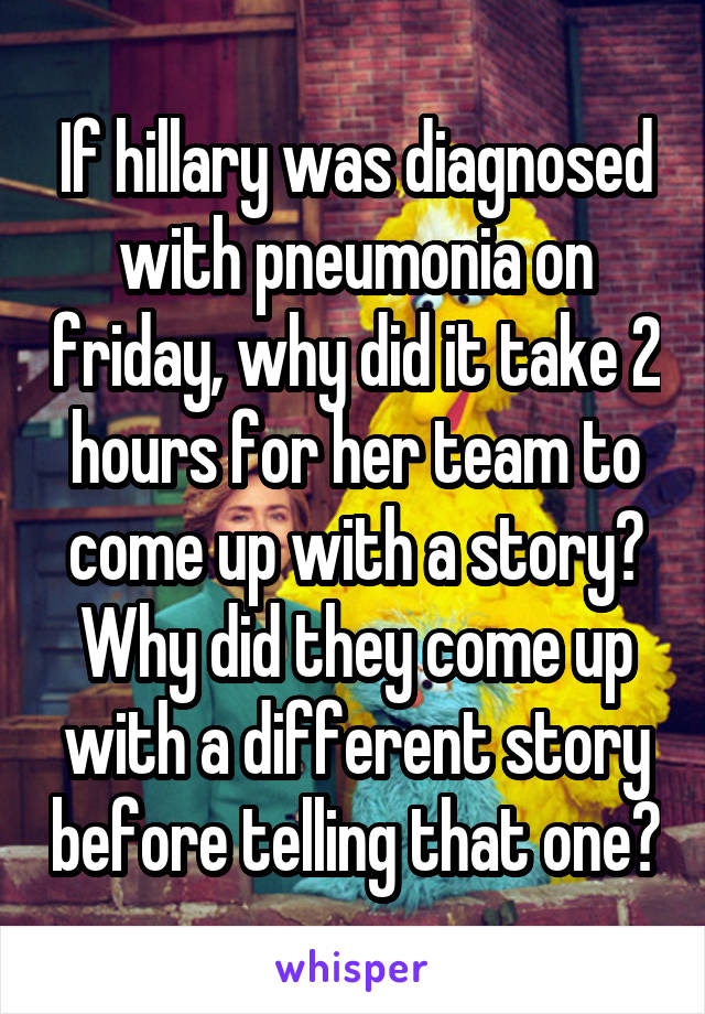If hillary was diagnosed with pneumonia on friday, why did it take 2 hours for her team to come up with a story? Why did they come up with a different story before telling that one?