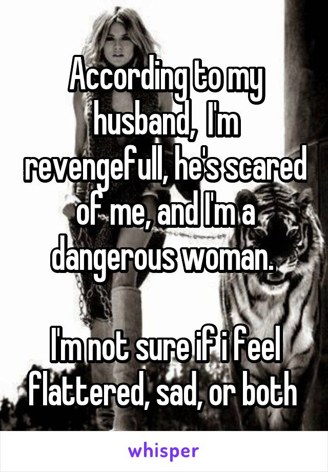 According to my husband,  I'm revengefull, he's scared of me, and I'm a dangerous woman.   I'm not sure if i feel flattered, sad, or both