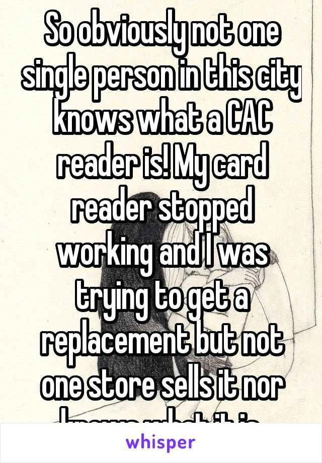 So obviously not one single person in this city knows what a CAC reader is! My card reader stopped working and I was trying to get a replacement but not one store sells it nor knows what it is.