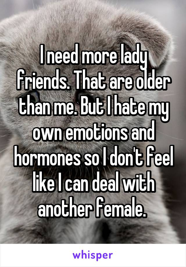I need more lady friends. That are older than me. But I hate my own emotions and hormones so I don't feel like I can deal with another female.