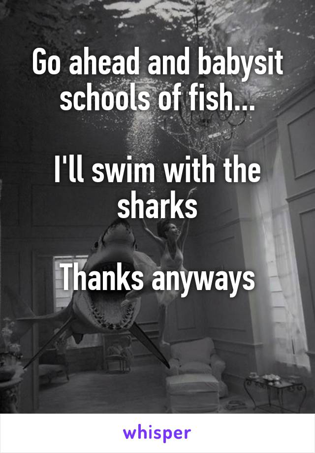Go ahead and babysit schools of fish...  I'll swim with the sharks  Thanks anyways