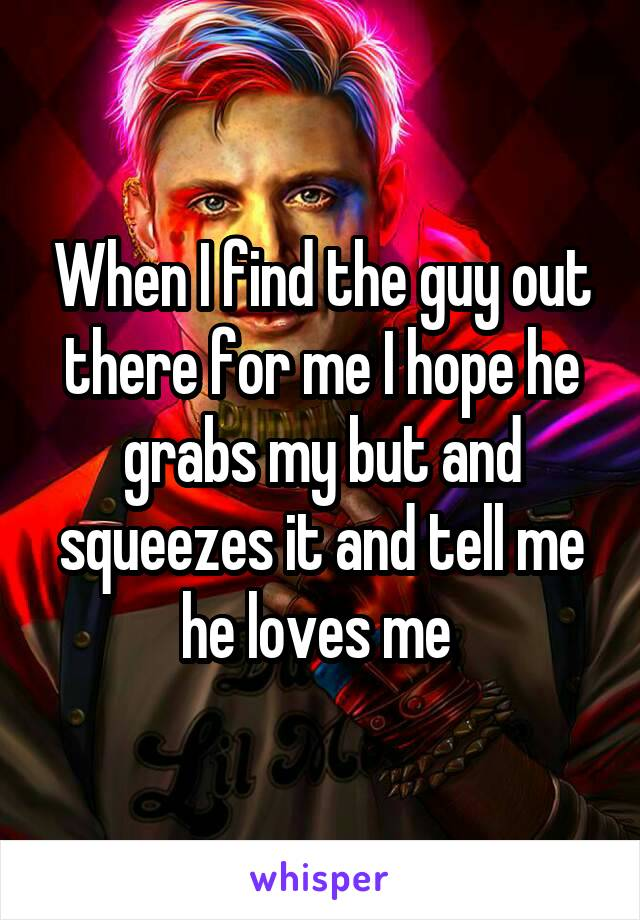 When I find the guy out there for me I hope he grabs my but and squeezes it and tell me he loves me