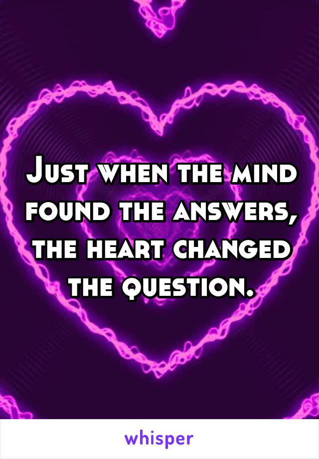 Just when the mind found the answers, the heart changed the question.