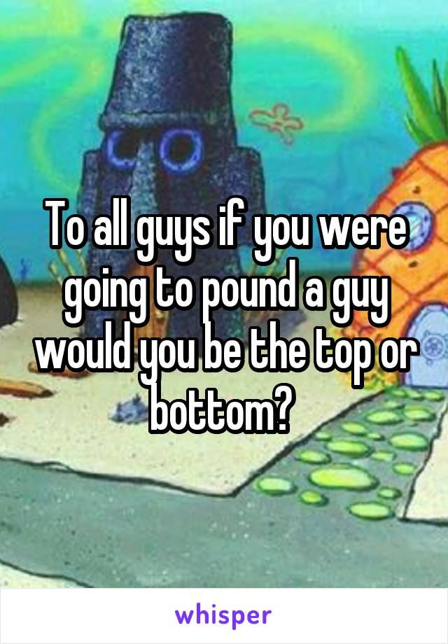 To all guys if you were going to pound a guy would you be the top or bottom?