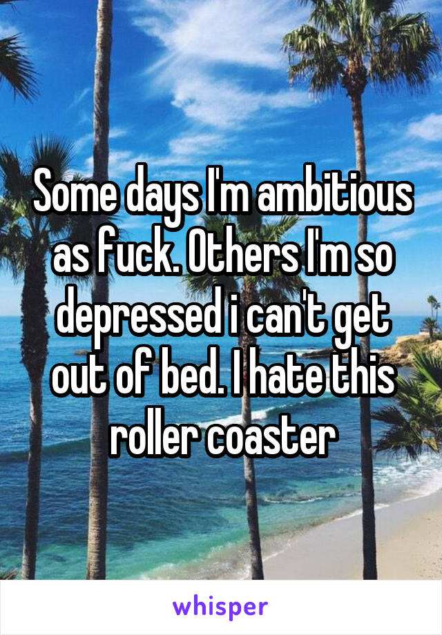 Some days I'm ambitious as fuck. Others I'm so depressed i can't get out of bed. I hate this roller coaster
