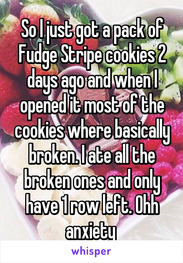 So I just got a pack of Fudge Stripe cookies 2 days ago and when I opened it most of the cookies where basically broken. I ate all the broken ones and only have 1 row left. Ohh anxiety