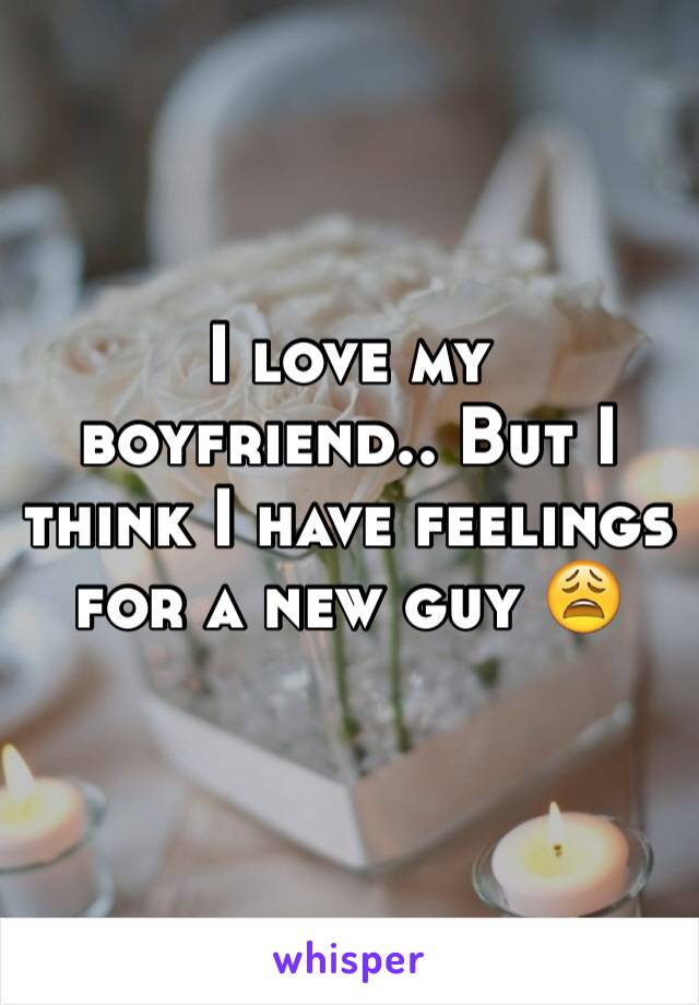 I love my boyfriend.. But I think I have feelings for a new guy 😩