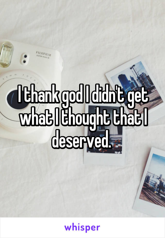 I thank god I didn't get what I thought that I deserved.