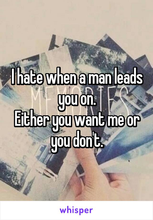 I hate when a man leads you on. Either you want me or you don't.