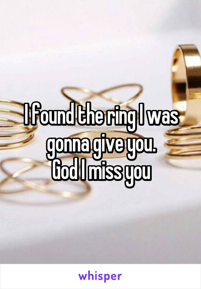 I found the ring I was gonna give you. God I miss you