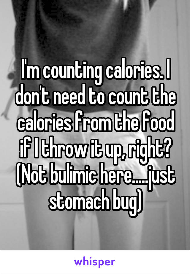 I'm counting calories. I don't need to count the calories from the food if I throw it up, right? (Not bulimic here.....just stomach bug)