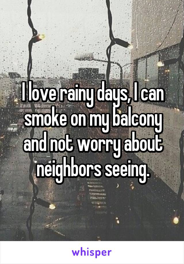 I love rainy days, I can smoke on my balcony and not worry about neighbors seeing.