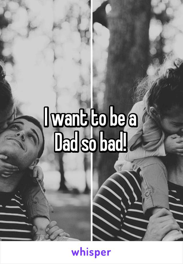 I want to be a  Dad so bad!