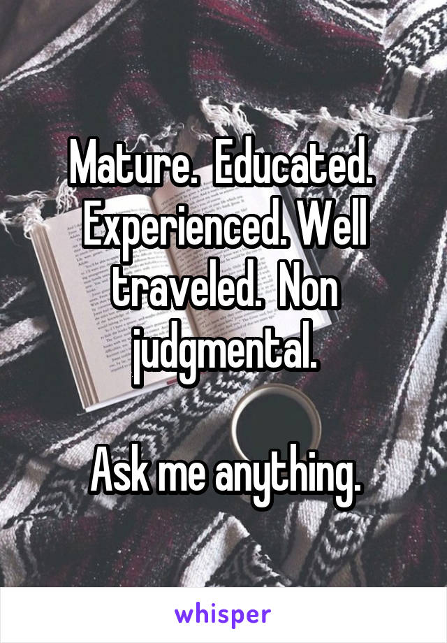 Mature.  Educated.  Experienced. Well traveled.  Non judgmental.  Ask me anything.