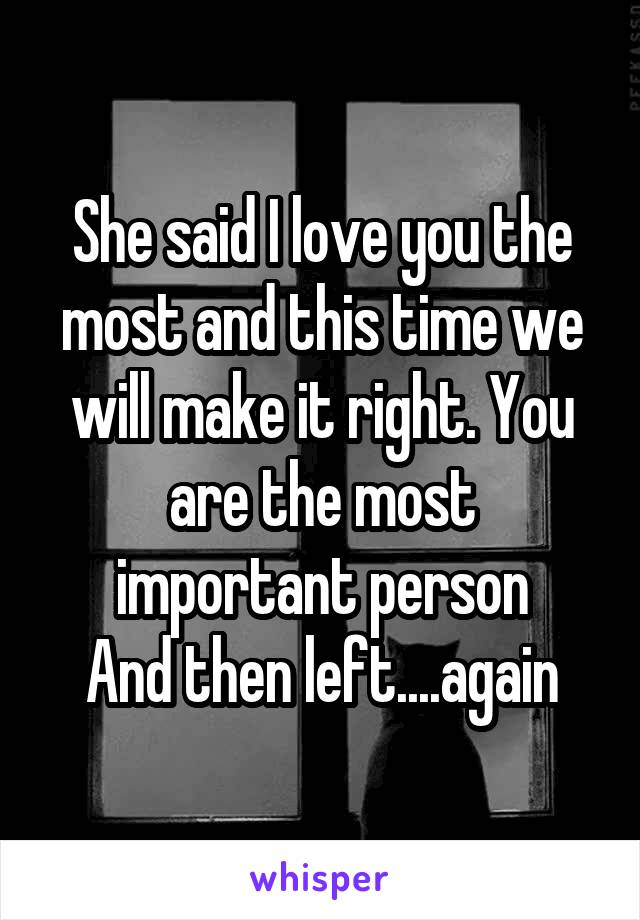 She said I love you the most and this time we will make it right. You are the most important person And then left....again