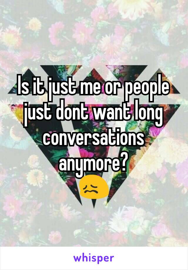 Is it just me or people just dont want long conversations anymore? 😖