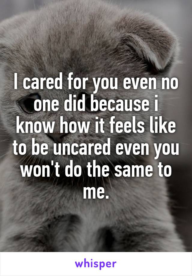 I cared for you even no one did because i know how it feels like to be uncared even you won't do the same to me.