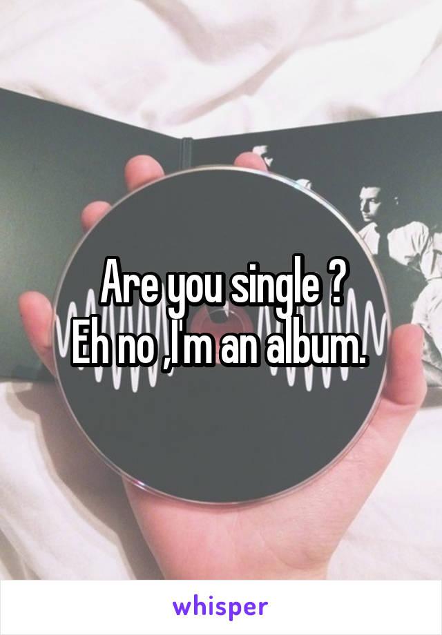 Are you single ? Eh no ,I'm an album.