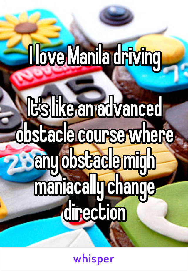 I love Manila driving  It's like an advanced obstacle course where any obstacle migh maniacally change direction