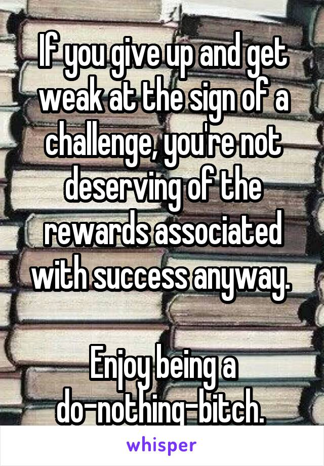 If you give up and get weak at the sign of a challenge, you're not deserving of the rewards associated with success anyway.   Enjoy being a do-nothing-bitch.