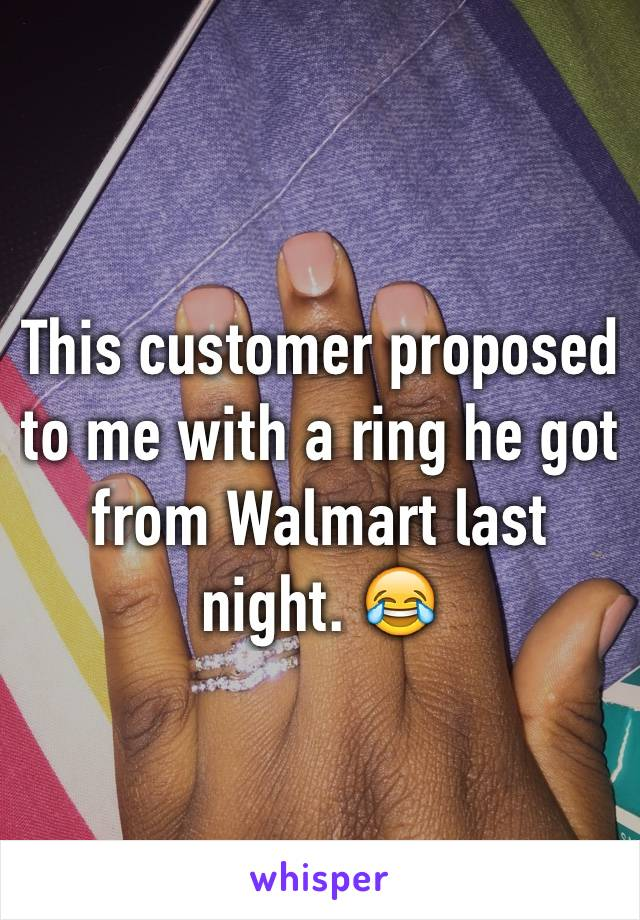This customer proposed to me with a ring he got from Walmart last night. 😂
