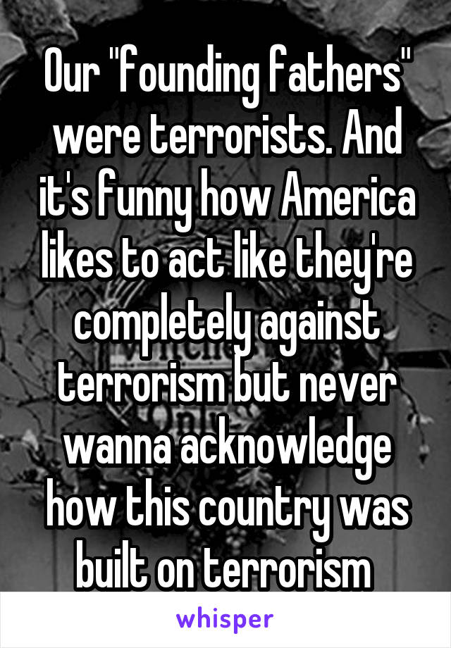 "Our ""founding fathers"" were terrorists. And it's funny how America likes to act like they're completely against terrorism but never wanna acknowledge how this country was built on terrorism"