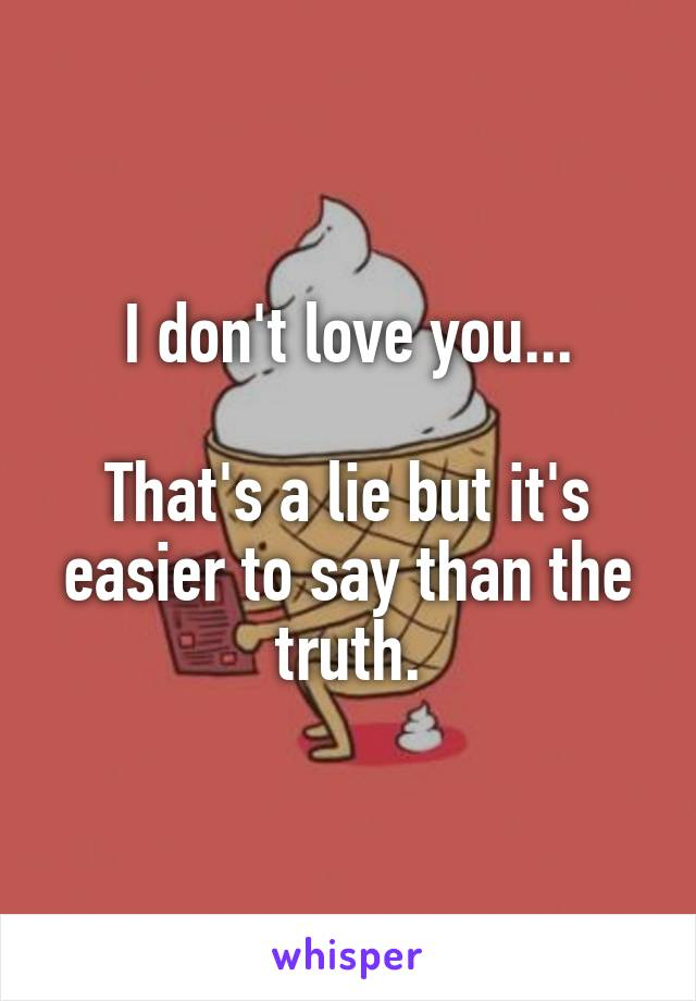 I don't love you...  That's a lie but it's easier to say than the truth.