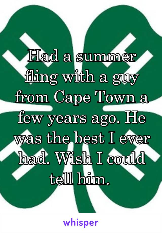 Had a summer fling with a guy from Cape Town a few years ago. He was the best I ever had. Wish I could tell him.