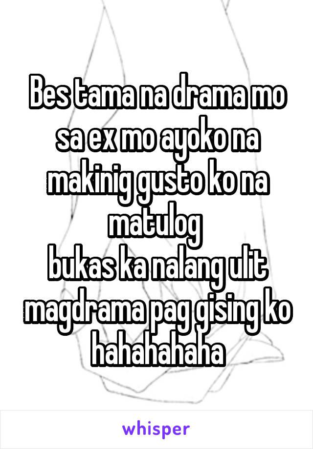 Bes tama na drama mo sa ex mo ayoko na makinig gusto ko na matulog  bukas ka nalang ulit magdrama pag gising ko hahahahaha