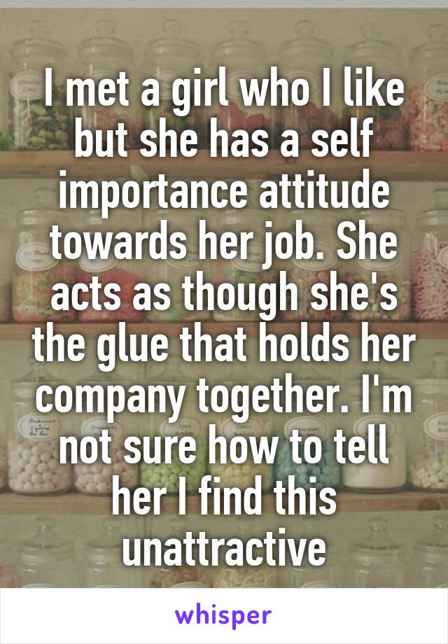 I met a girl who I like but she has a self importance attitude towards her job. She acts as though she's the glue that holds her company together. I'm not sure how to tell her I find this unattractive