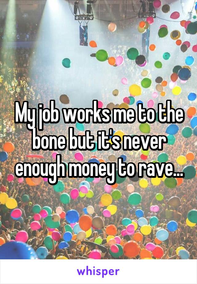 My job works me to the bone but it's never enough money to rave...