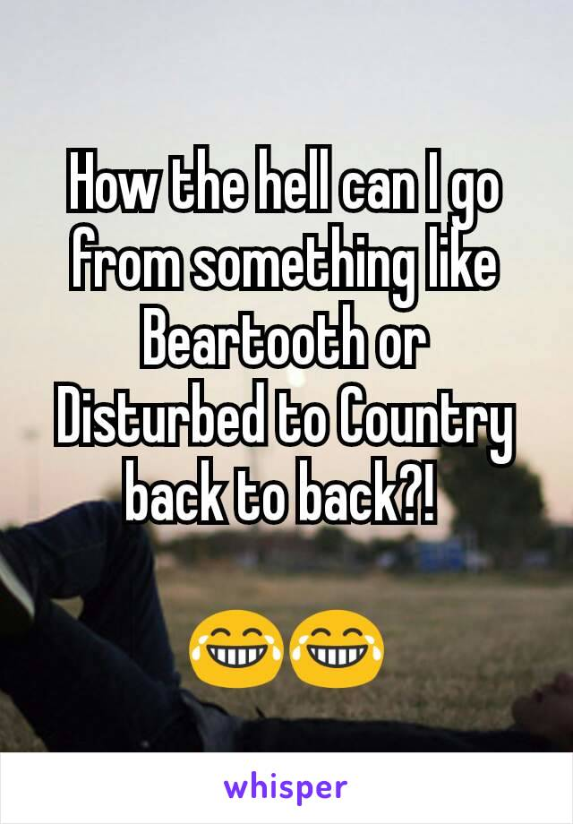How the hell can I go from something like Beartooth or Disturbed to Country back to back?!   😂😂
