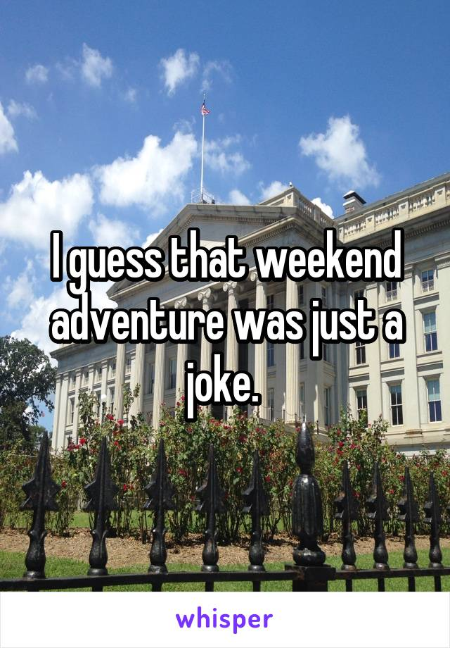 I guess that weekend adventure was just a joke.