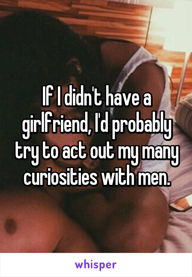 If I didn't have a girlfriend, I'd probably try to act out my many curiosities with men.