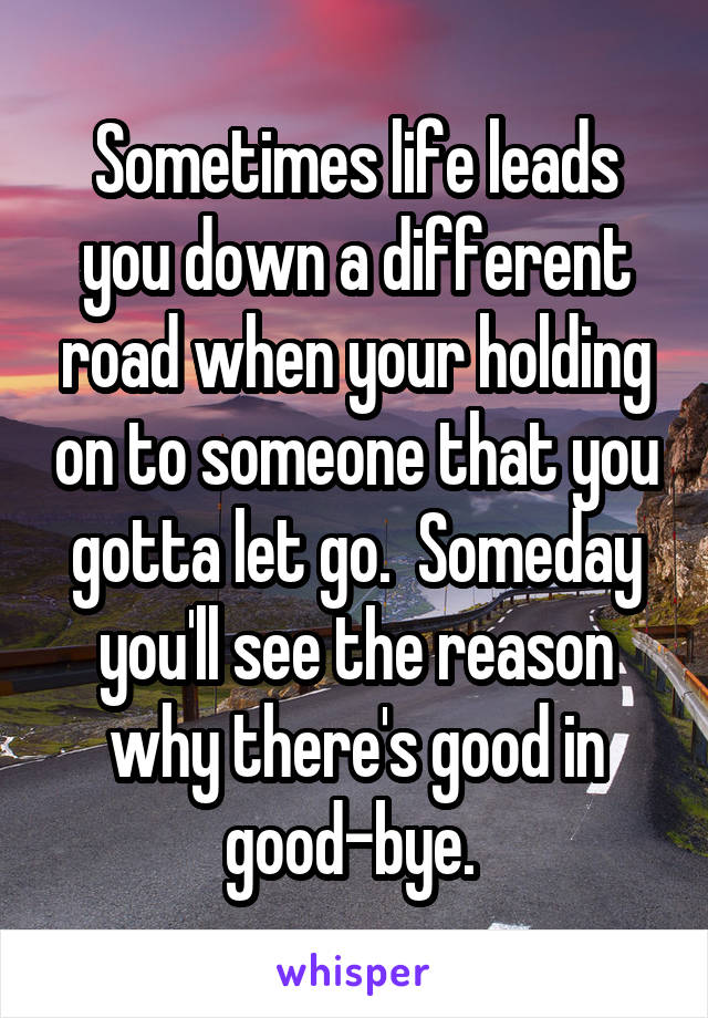 Sometimes life leads you down a different road when your holding on to someone that you gotta let go.  Someday you'll see the reason why there's good in good-bye.