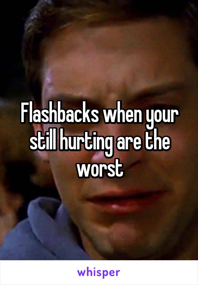 Flashbacks when your still hurting are the worst