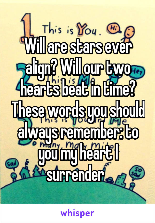 Will are stars ever align? Will our two hearts beat in time? These words you should always remember: to you my heart I surrender