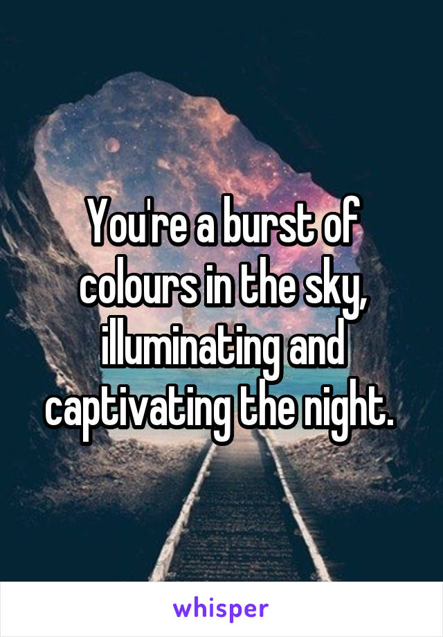 You're a burst of colours in the sky, illuminating and captivating the night.