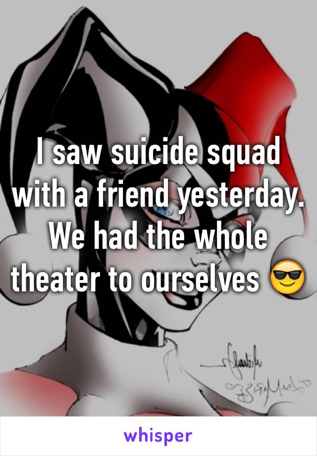I saw suicide squad with a friend yesterday. We had the whole theater to ourselves 😎