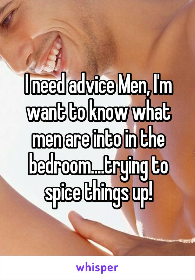 I need advice Men, I'm want to know what men are into in the bedroom....trying to spice things up!