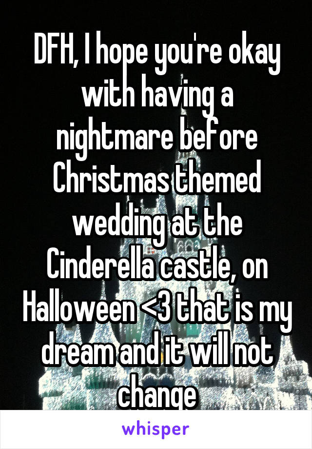 DFH, I hope you're okay with having a nightmare before Christmas themed wedding at the Cinderella castle, on Halloween <3 that is my dream and it will not change