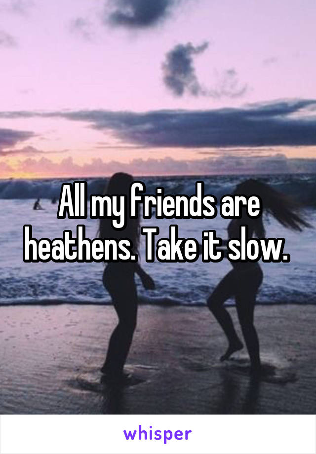 All my friends are heathens. Take it slow.