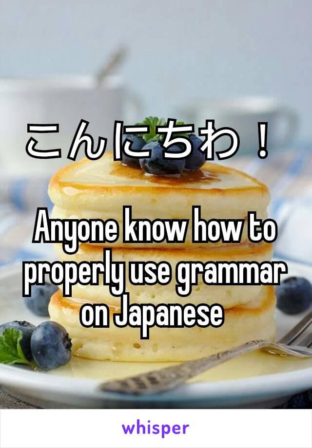 こんにちわ!   Anyone know how to properly use grammar on Japanese
