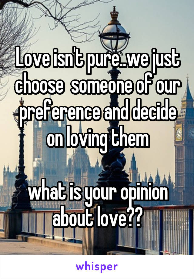 Love isn't pure..we just choose  someone of our preference and decide on loving them  what is your opinion about love??