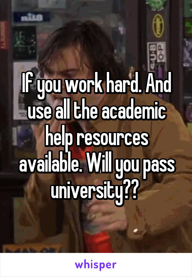 If you work hard. And use all the academic help resources available. Will you pass university??