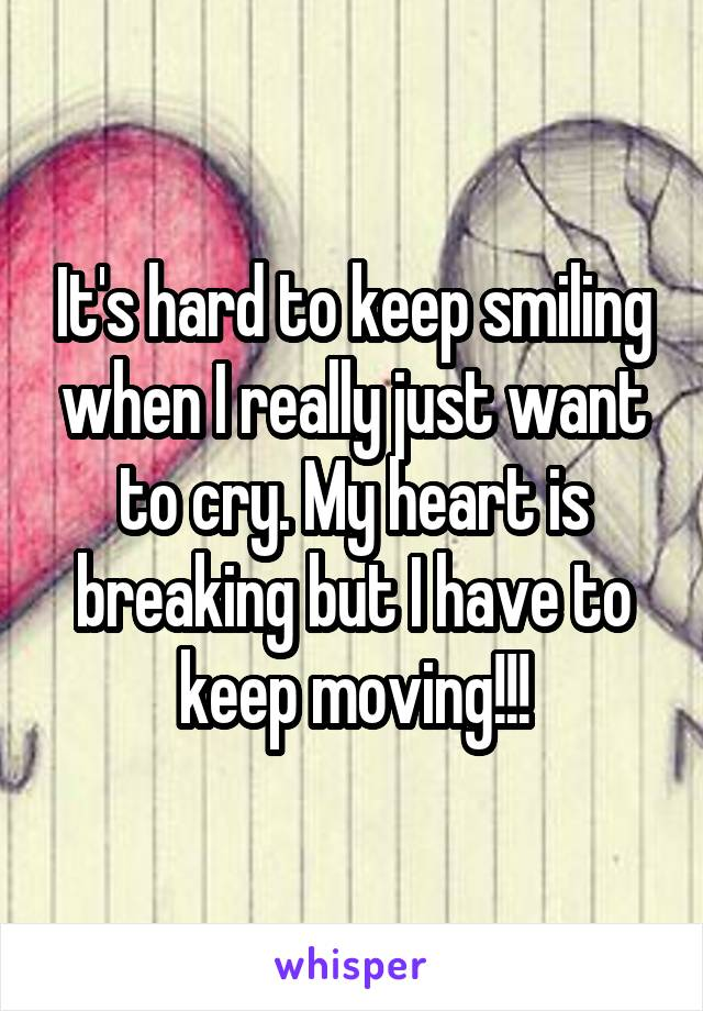 It's hard to keep smiling when I really just want to cry. My heart is breaking but I have to keep moving!!!