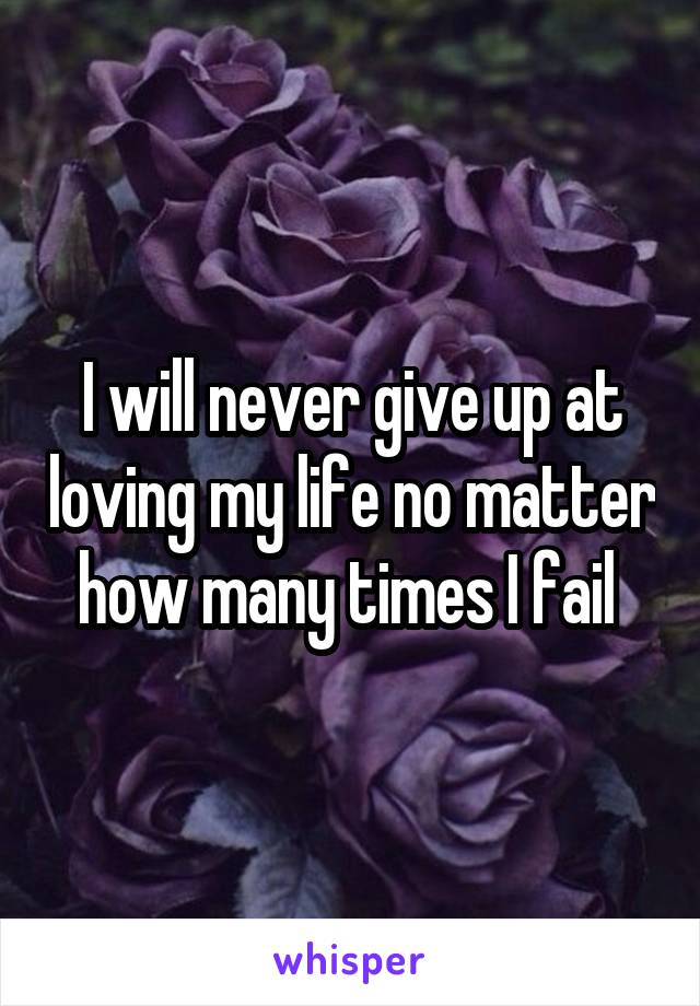 I will never give up at loving my life no matter how many times I fail